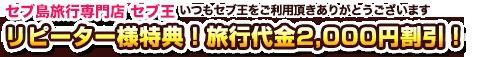 セブ王リピーター様特典!旅行代金2,000円割引!
